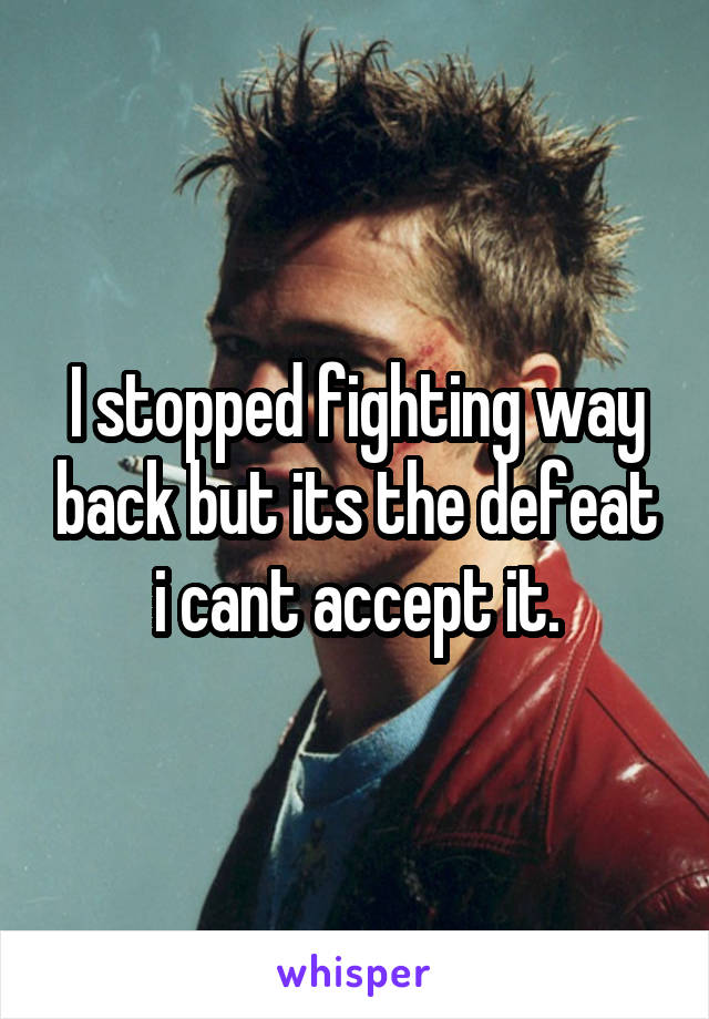 I stopped fighting way back but its the defeat i cant accept it.