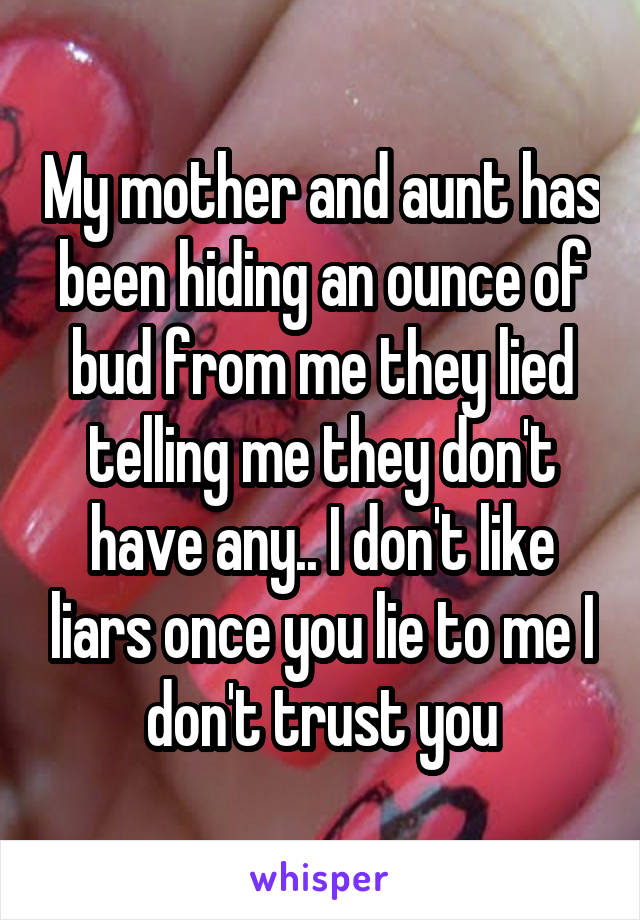 My mother and aunt has been hiding an ounce of bud from me they lied telling me they don't have any.. I don't like liars once you lie to me I don't trust you