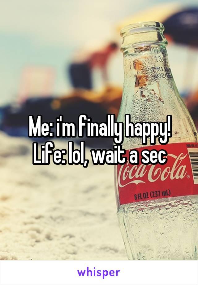 Me: i'm finally happy! Life: lol, wait a sec