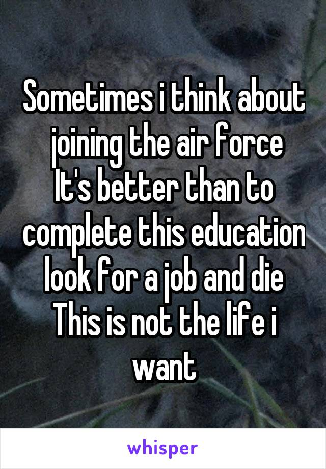 Sometimes i think about  joining the air force It's better than to complete this education look for a job and die This is not the life i want