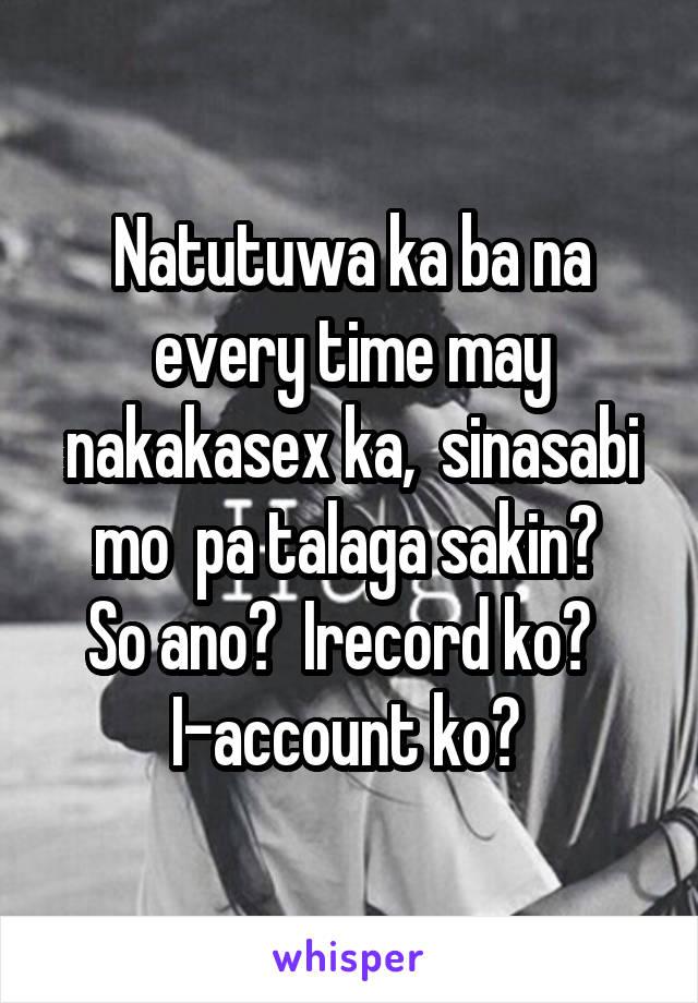 Natutuwa ka ba na every time may nakakasex ka,  sinasabi mo  pa talaga sakin?  So ano?  Irecord ko?   I-account ko?