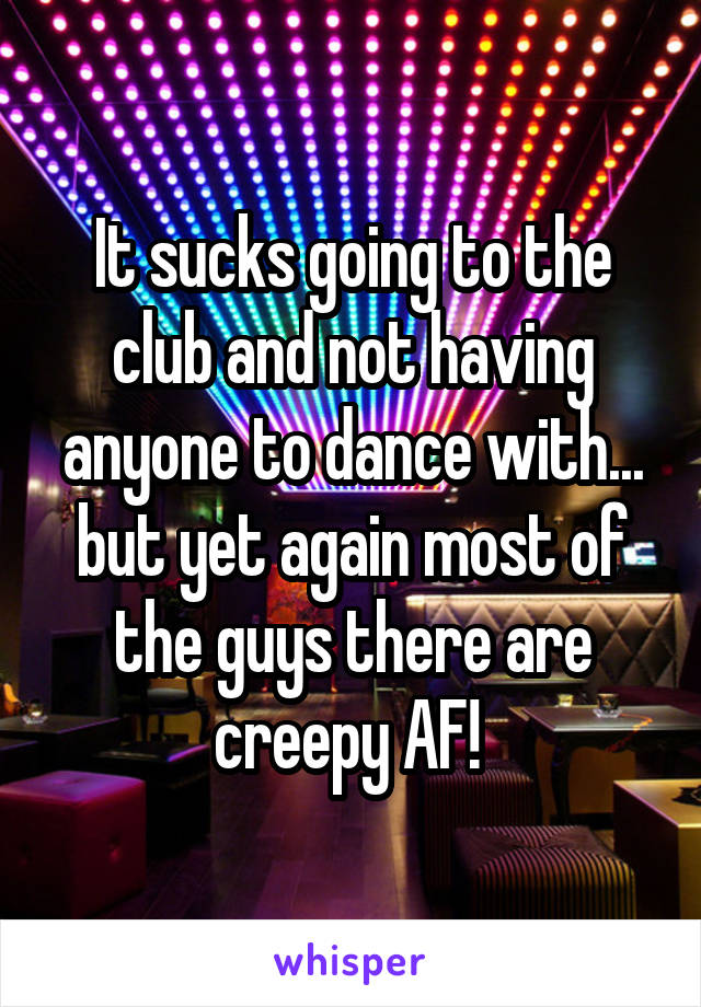 It sucks going to the club and not having anyone to dance with... but yet again most of the guys there are creepy AF!