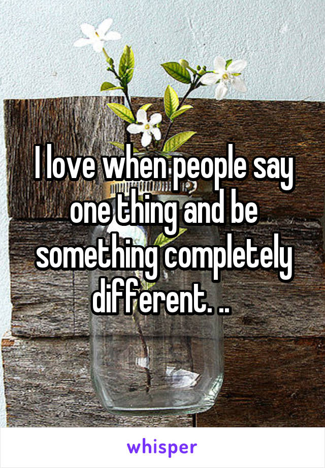 I love when people say one thing and be something completely different. ..