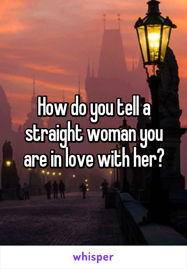 How do you tell a straight woman you are in love with her?