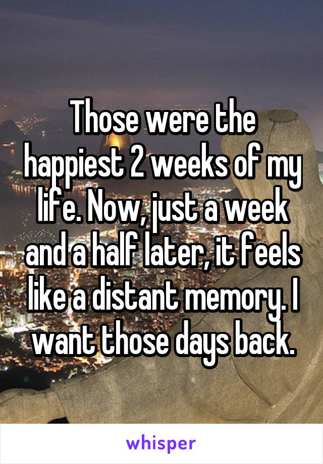 Those were the happiest 2 weeks of my life. Now, just a week and a half later, it feels like a distant memory. I want those days back.