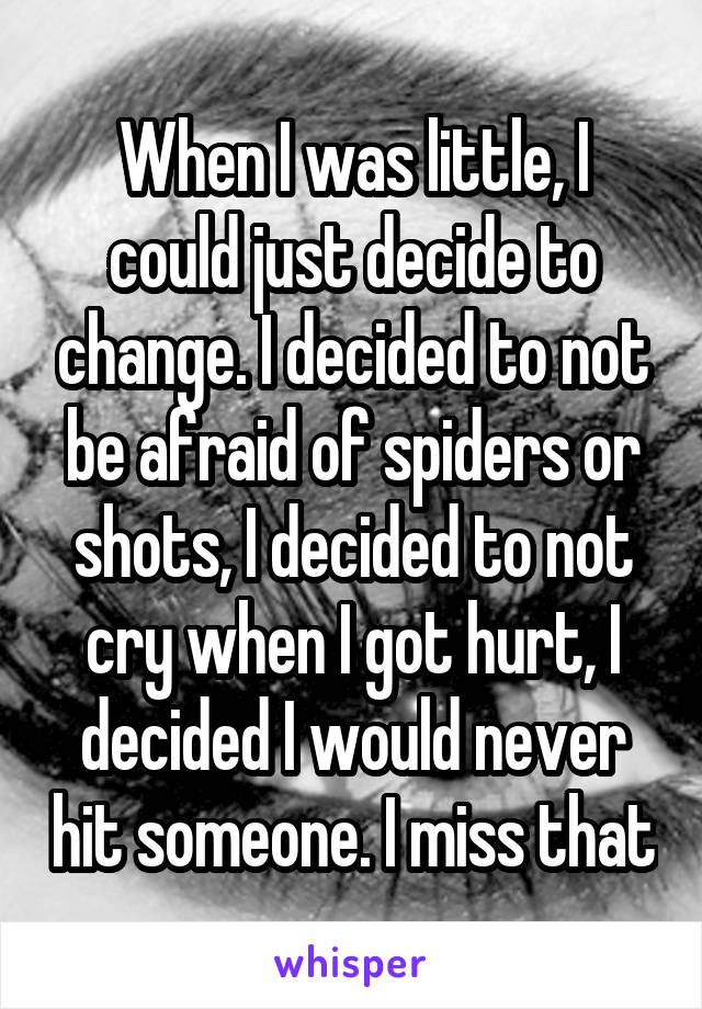 When I was little, I could just decide to change. I decided to not be afraid of spiders or shots, I decided to not cry when I got hurt, I decided I would never hit someone. I miss that