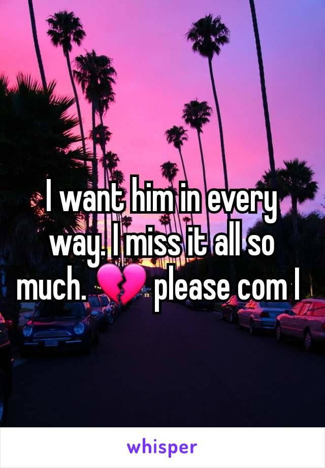 I want him in every way. I miss it all so much. 💔 please com I