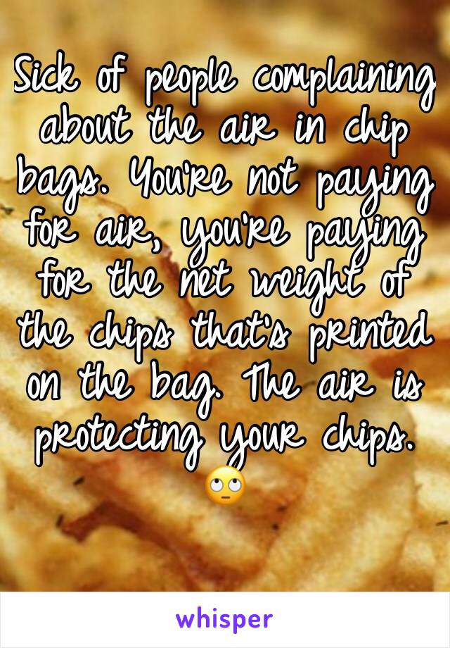 Sick of people complaining about the air in chip bags. You're not paying for air, you're paying for the net weight of the chips that's printed on the bag. The air is protecting your chips. 🙄