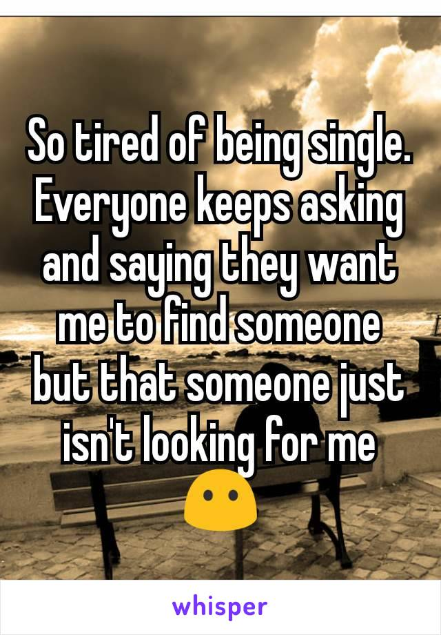 So tired of being single. Everyone keeps asking and saying they want me to find someone but that someone just isn't looking for me 😶