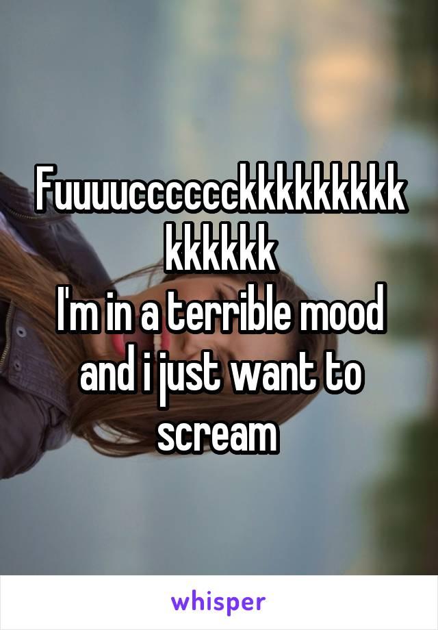 Fuuuucccccckkkkkkkkkkkkkkk I'm in a terrible mood and i just want to scream