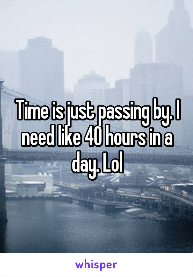 Time is just passing by. I need like 40 hours in a day. Lol