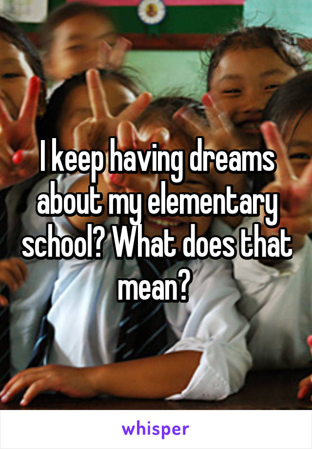 I keep having dreams about my elementary school? What does that mean?