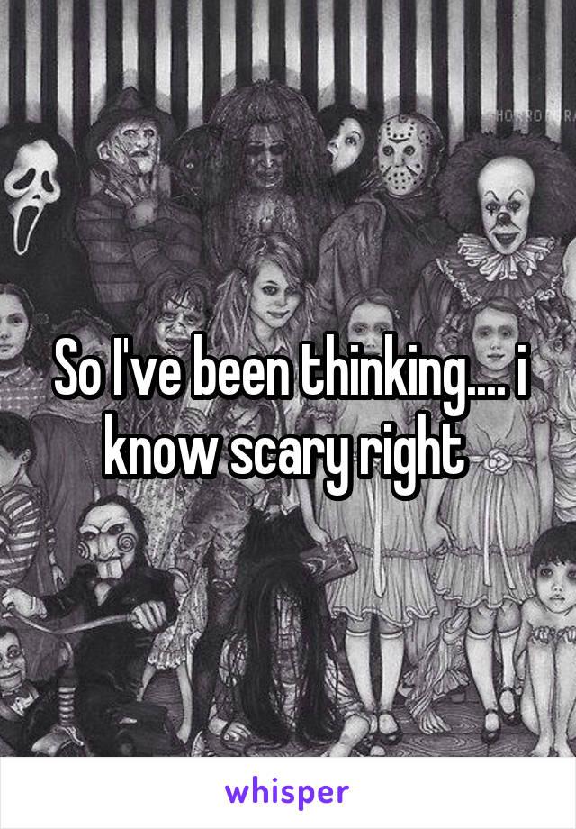 So I've been thinking.... i know scary right