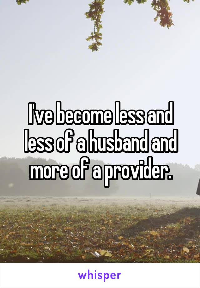 I've become less and less of a husband and more of a provider.