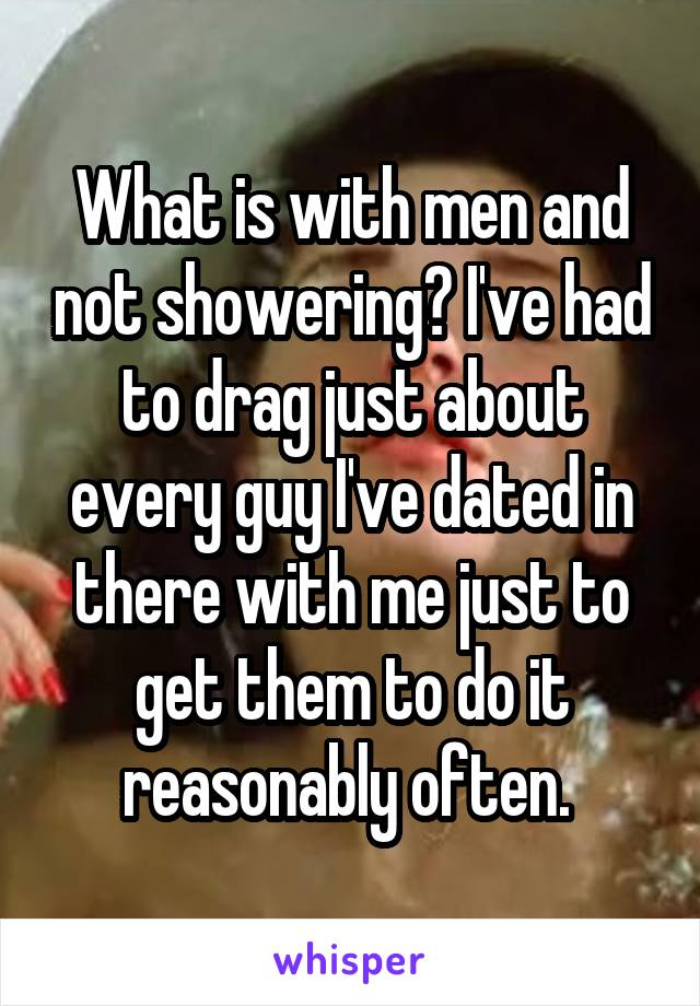 What is with men and not showering? I've had to drag just about every guy I've dated in there with me just to get them to do it reasonably often.
