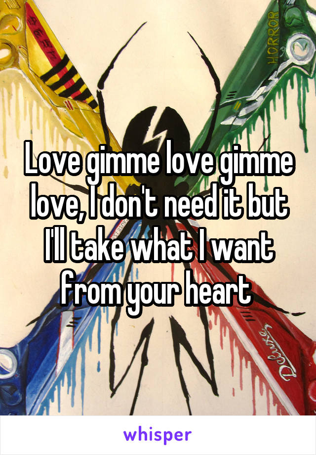 Love gimme love gimme love, I don't need it but I'll take what I want from your heart