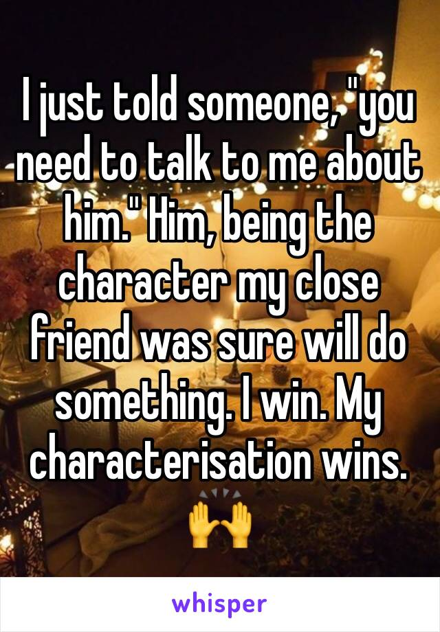 "I just told someone, ""you need to talk to me about him."" Him, being the character my close friend was sure will do something. I win. My characterisation wins. 🙌"
