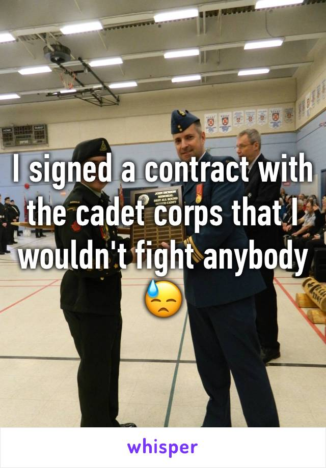 I signed a contract with the cadet corps that I wouldn't fight anybody 😓