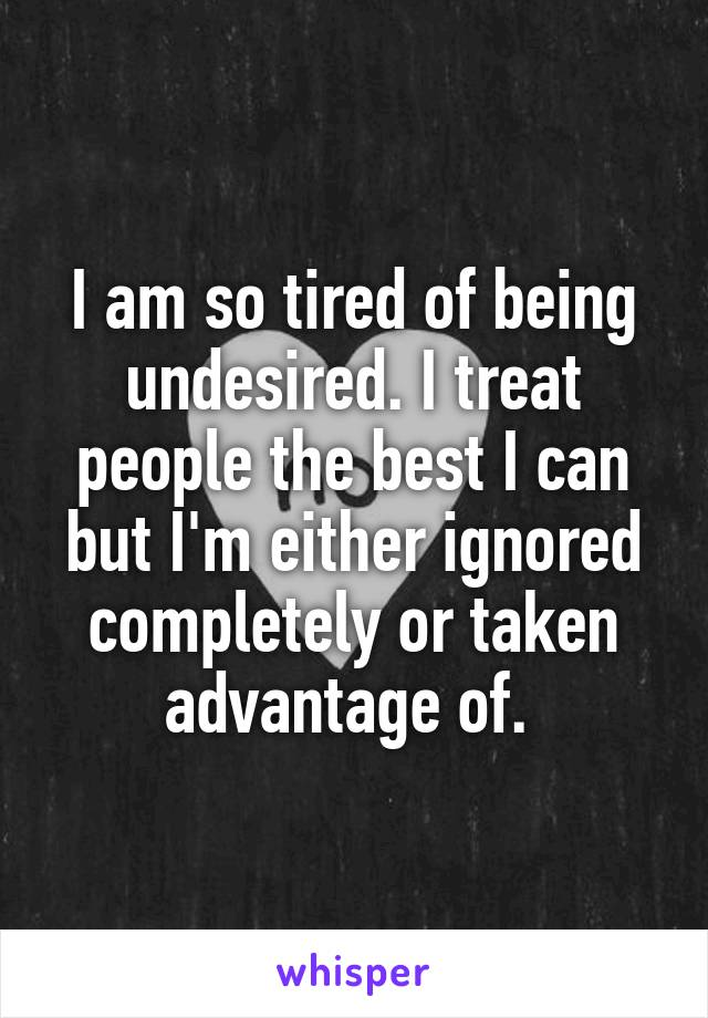 I am so tired of being undesired. I treat people the best I can but I'm either ignored completely or taken advantage of.