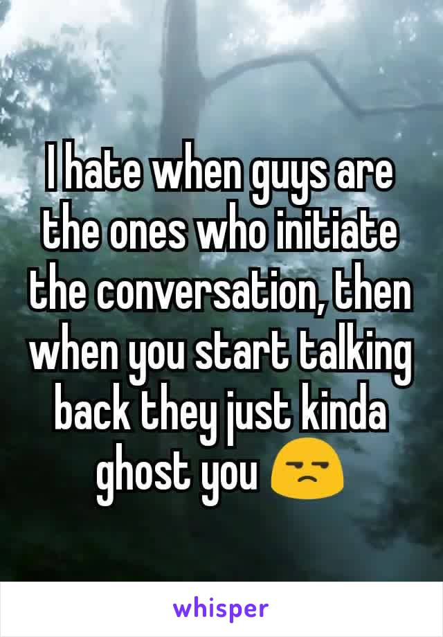 I hate when guys are the ones who initiate the conversation, then when you start talking back they just kinda ghost you 😒