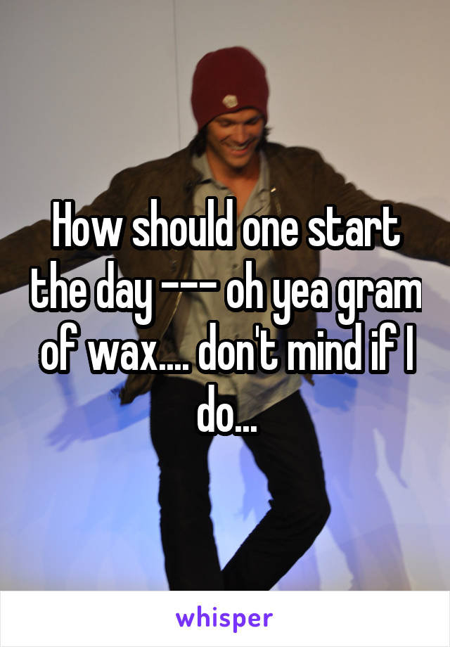 How should one start the day --- oh yea gram of wax.... don't mind if I do...