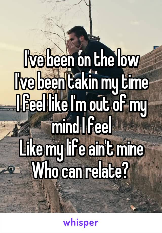 I've been on the low I've been takin my time I feel like I'm out of my mind I feel Like my life ain't mine Who can relate?