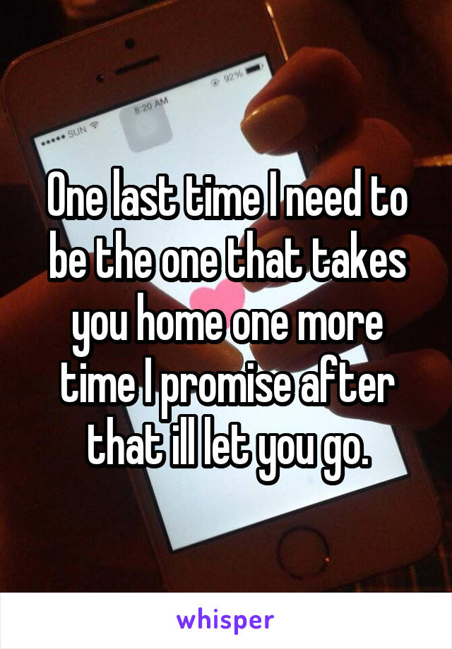 One last time I need to be the one that takes you home one more time I promise after that ill let you go.