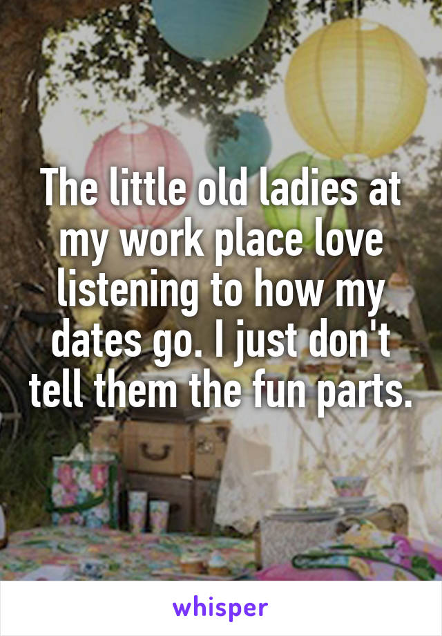 The little old ladies at my work place love listening to how my dates go. I just don't tell them the fun parts.