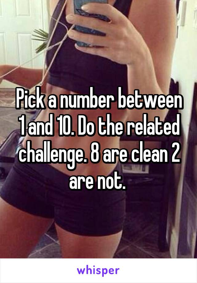 Pick a number between 1 and 10. Do the related challenge. 8 are clean 2 are not.