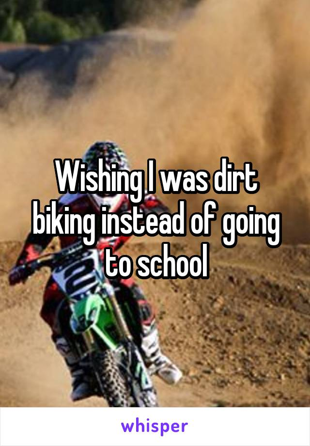 Wishing I was dirt biking instead of going to school