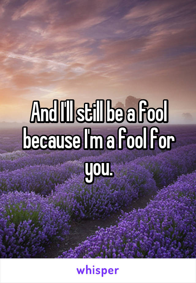 And I'll still be a fool because I'm a fool for you.