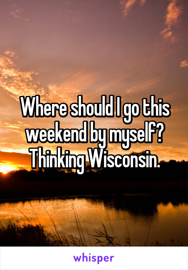 Where should I go this weekend by myself? Thinking Wisconsin.