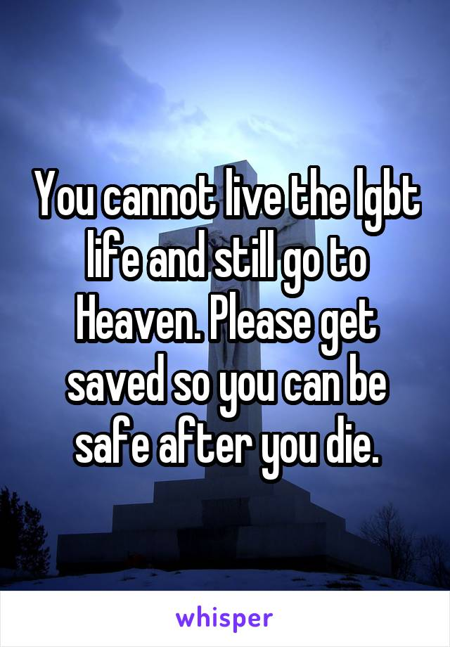 You cannot live the lgbt life and still go to Heaven. Please get saved so you can be safe after you die.