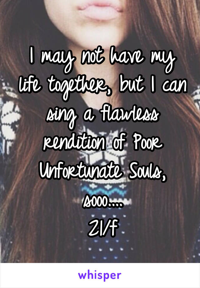 I may not have my life together, but I can sing a flawless rendition of Poor Unfortunate Souls, sooo.... 21/f
