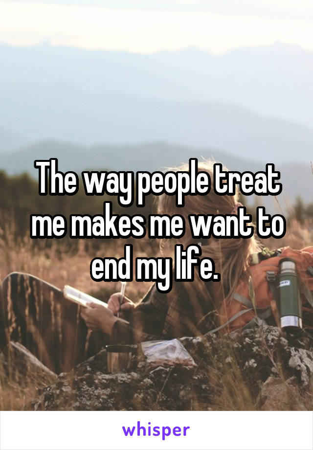 The way people treat me makes me want to end my life.