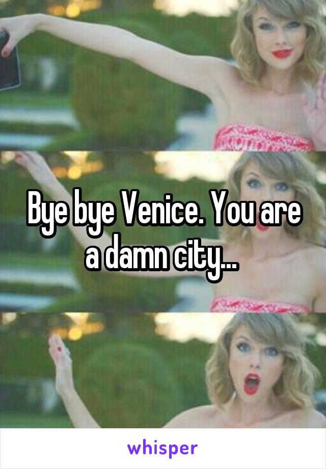 Bye bye Venice. You are a damn city...