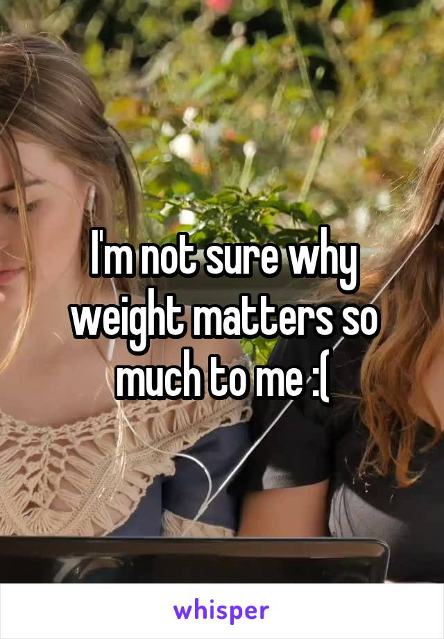 I'm not sure why weight matters so much to me :(