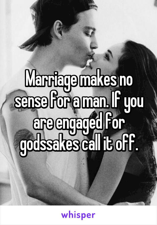 Marriage makes no sense for a man. If you are engaged for godssakes call it off.