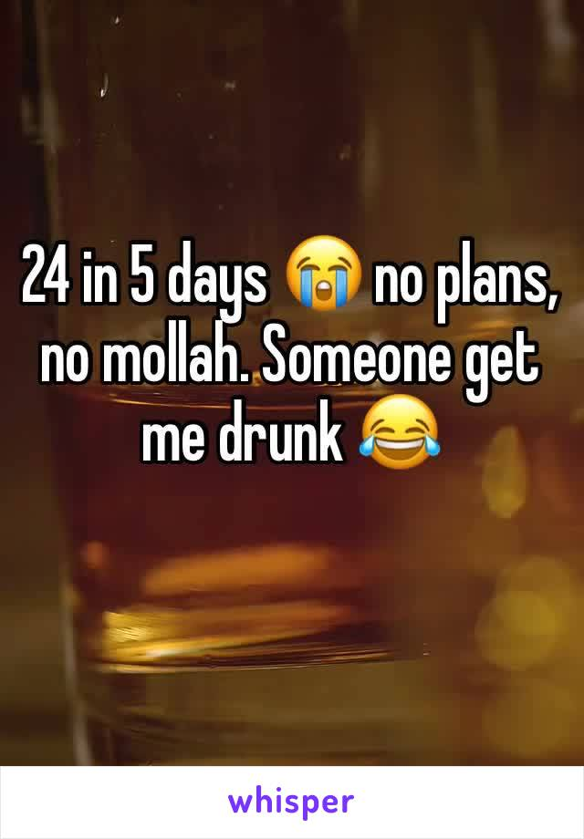 24 in 5 days 😭 no plans, no mollah. Someone get me drunk 😂