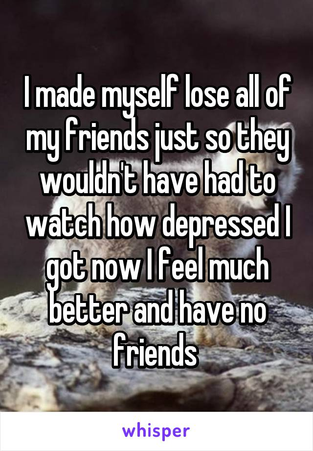 I made myself lose all of my friends just so they wouldn't have had to watch how depressed I got now I feel much better and have no friends