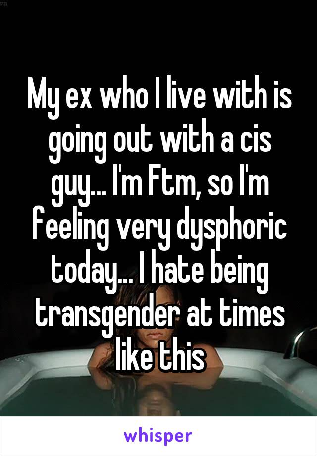My ex who I live with is going out with a cis guy... I'm Ftm, so I'm feeling very dysphoric today... I hate being transgender at times like this