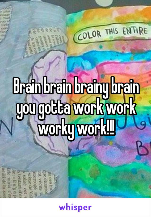 Brain brain brainy brain you gotta work work worky work!!!