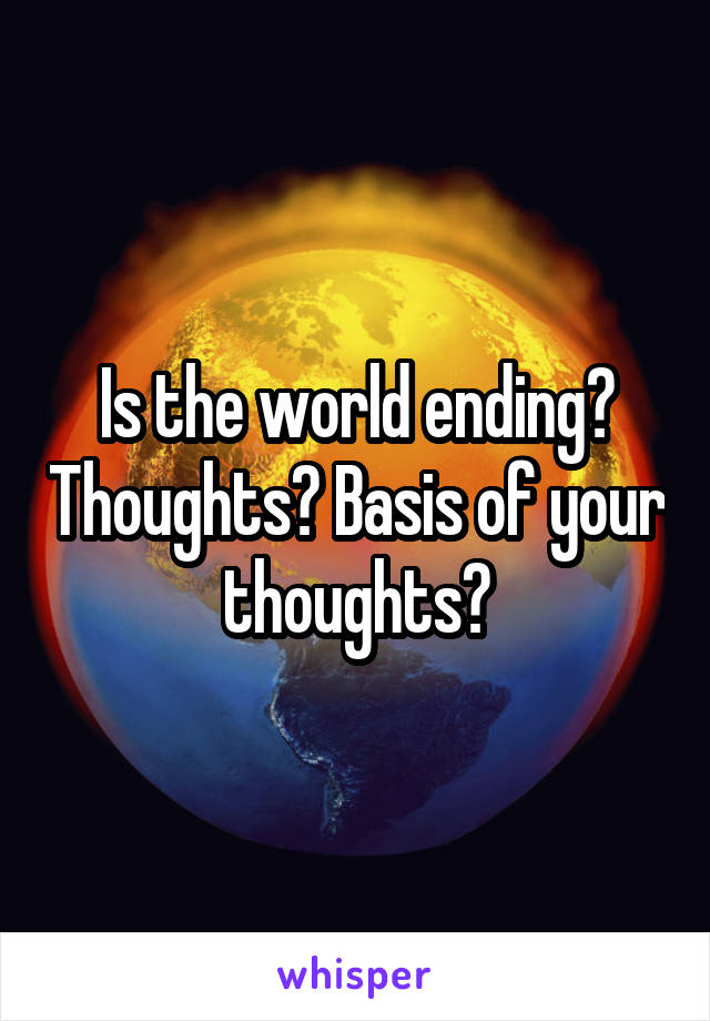 Is the world ending? Thoughts? Basis of your thoughts?