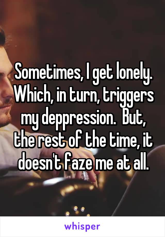 Sometimes, I get lonely. Which, in turn, triggers my deppression.  But, the rest of the time, it doesn't faze me at all.