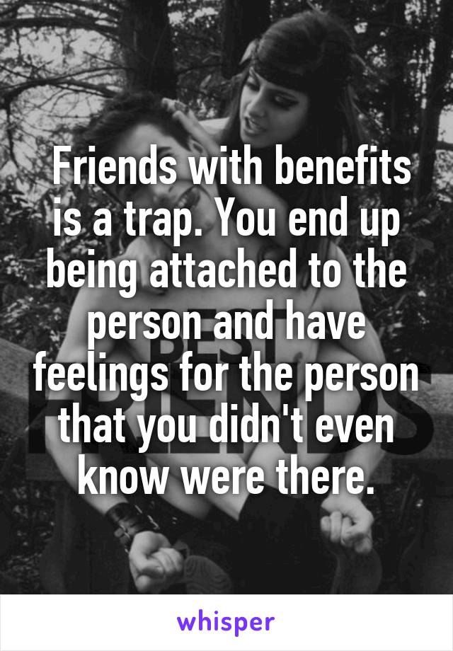 Friends with benefits is a trap. You end up being attached to the person and have feelings for the person that you didn't even know were there.