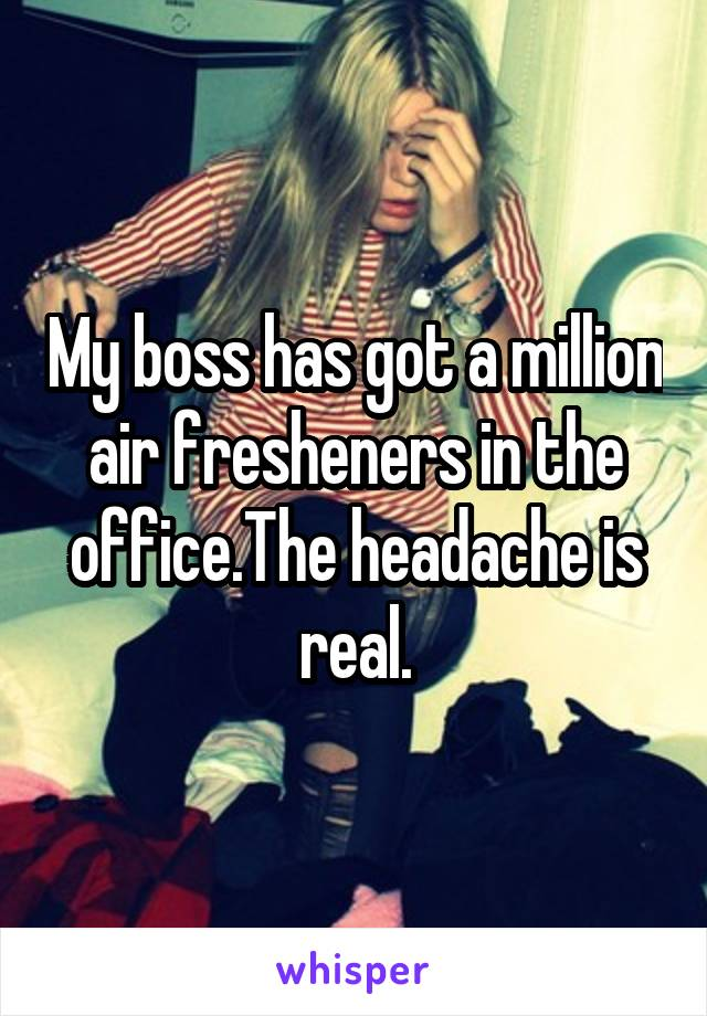 My boss has got a million air fresheners in the office.The headache is real.