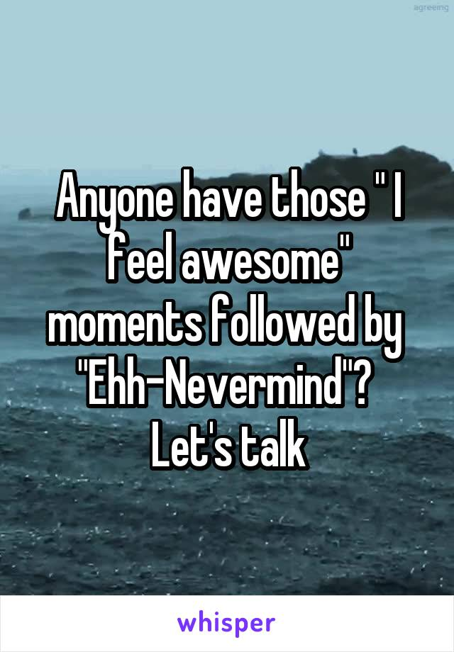 """Anyone have those """" I feel awesome"""" moments followed by  """"Ehh-Nevermind""""?  Let's talk"""
