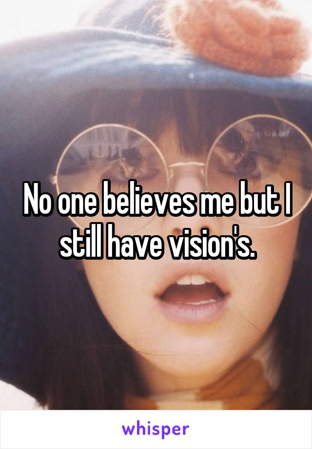 No one believes me but I still have vision's.