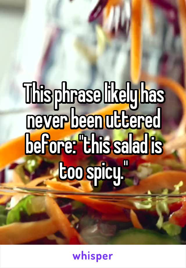"This phrase likely has never been uttered before: ""this salad is too spicy."""