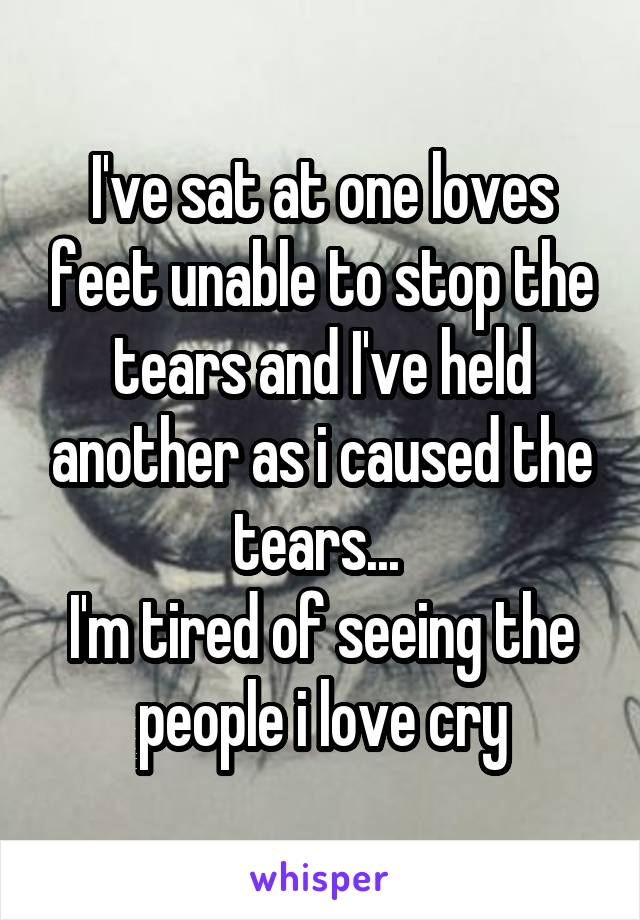 I've sat at one loves feet unable to stop the tears and I've held another as i caused the tears...  I'm tired of seeing the people i love cry
